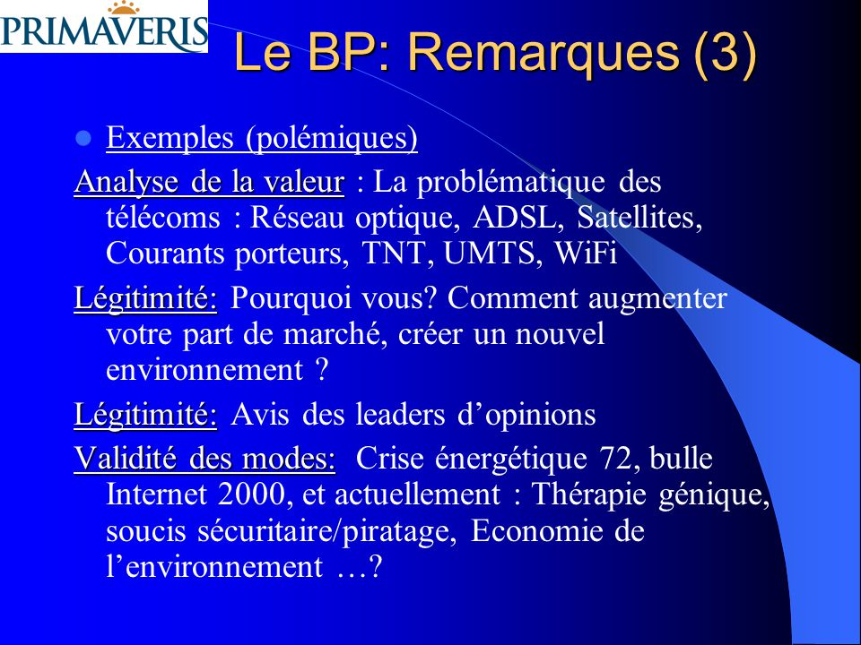Le BP: Remarques (3) Exemples (polémiques) Analyse de la valeur Analyse de la valeur : La problématique des télécoms : Réseau optique, ADSL, Satellites, Courants porteurs, TNT, UMTS, WiFi Légitimité: Légitimité: Pourquoi vous.