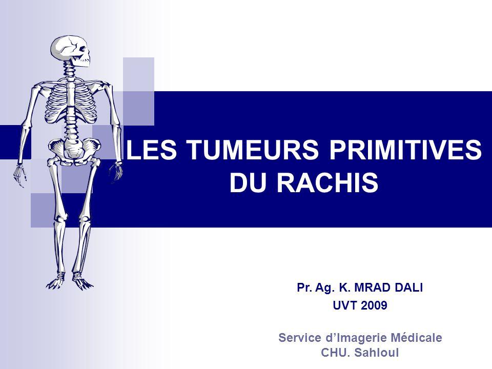 LES TUMEURS PRIMITIVES DU RACHIS Pr.Ag. K. MRAD DALI UVT 2009 Service dImagerie Médicale CHU.