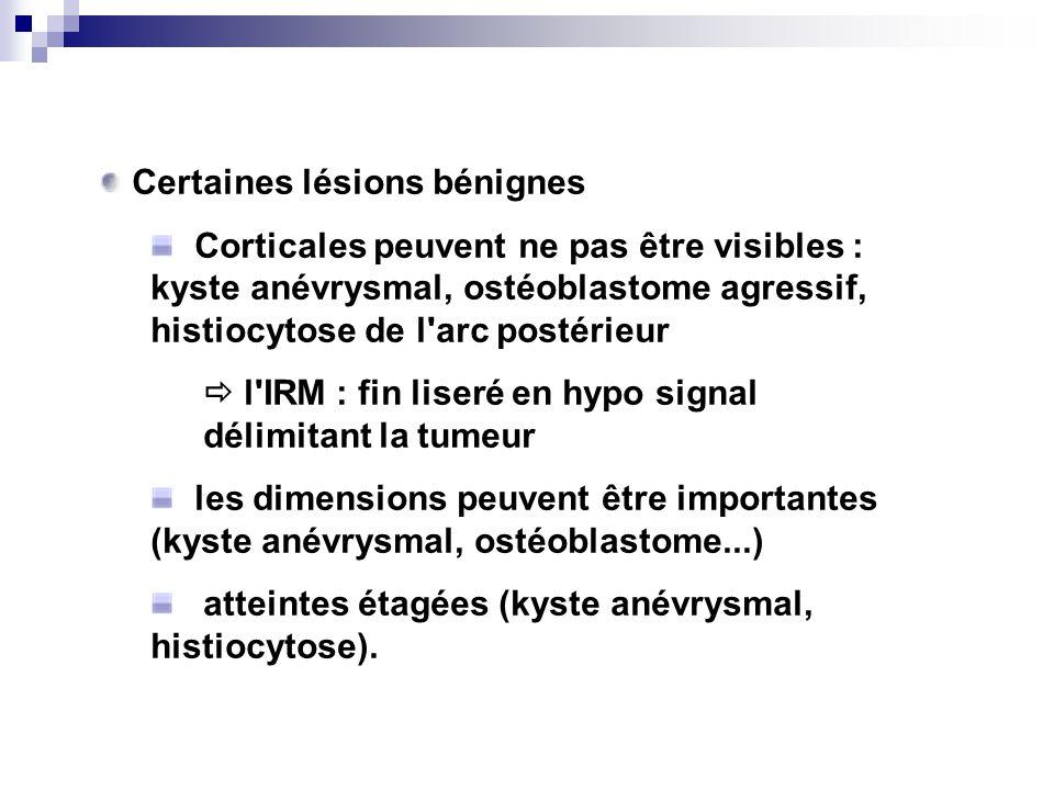 Certaines lésions bénignes Corticales peuvent ne pas être visibles : kyste anévrysmal, ostéoblastome agressif, histiocytose de l arc postérieur l IRM : fin liseré en hypo signal délimitant la tumeur les dimensions peuvent être importantes (kyste anévrysmal, ostéoblastome...) atteintes étagées (kyste anévrysmal, histiocytose).