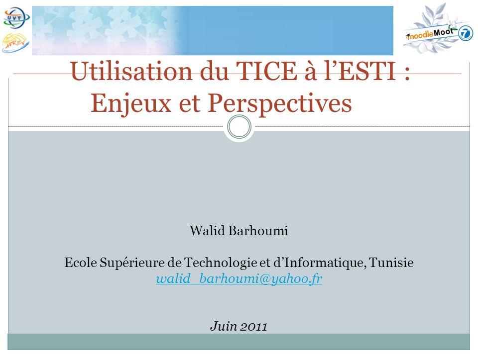 Utilisation du TICE à lESTI : Enjeux et Perspectives Walid Barhoumi Ecole Supérieure de Technologie et dInformatique, Tunisie walid_barhoumi@yahoo.fr Juin 2011