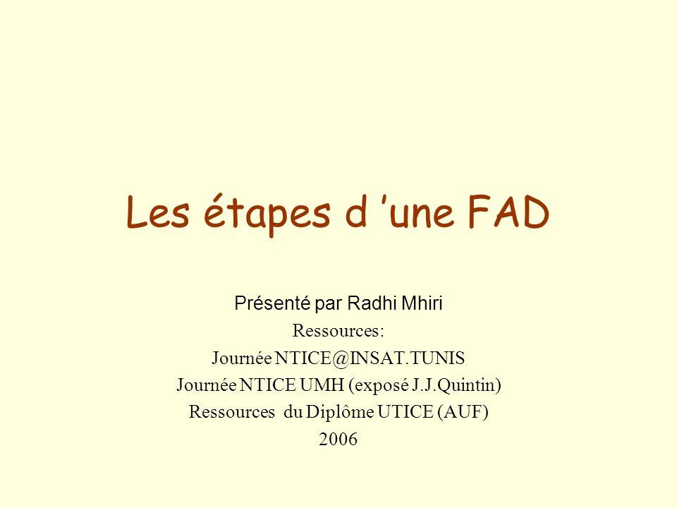 Les étapes d une FAD Présenté par Radhi Mhiri Ressources: Journée NTICE@INSAT.TUNIS Journée NTICE UMH (exposé J.J.Quintin) Ressources du Diplôme UTICE (AUF) 2006