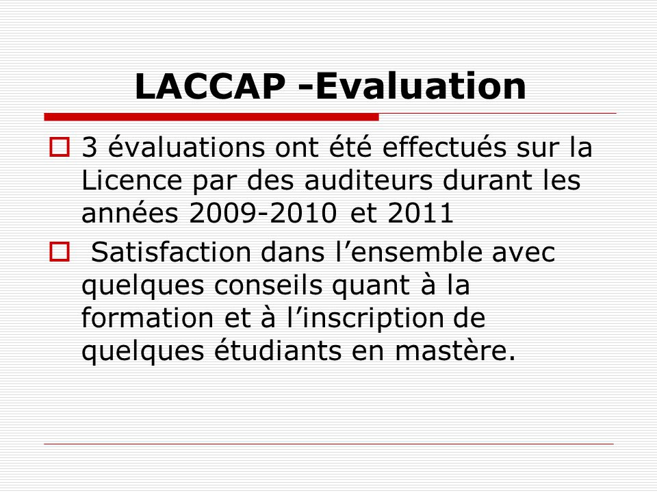 LACCAP -Evaluation 3 évaluations ont été effectués sur la Licence par des auditeurs durant les années 2009-2010 et 2011 Satisfaction dans lensemble av