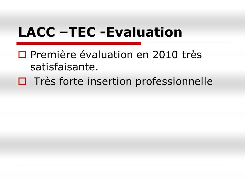 LACC –TEC -Evaluation Première évaluation en 2010 très satisfaisante. Très forte insertion professionnelle