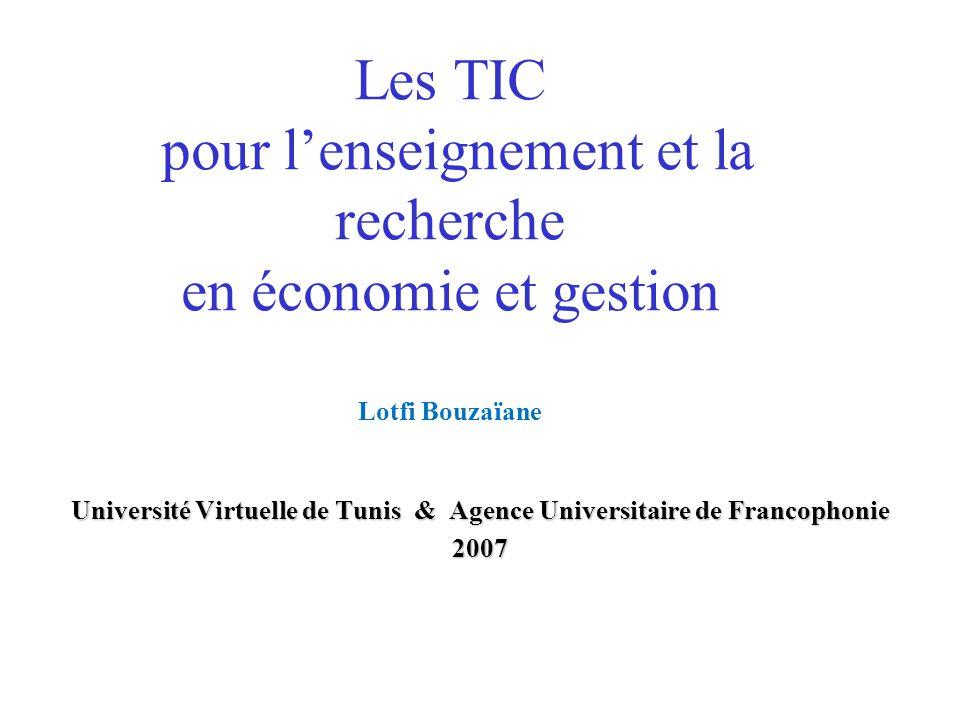 Les TIC pour lenseignement et la recherche en économie et gestion Lotfi Bouzaïane Université Virtuelle de Tunis & Agence Universitaire de Francophonie 2007