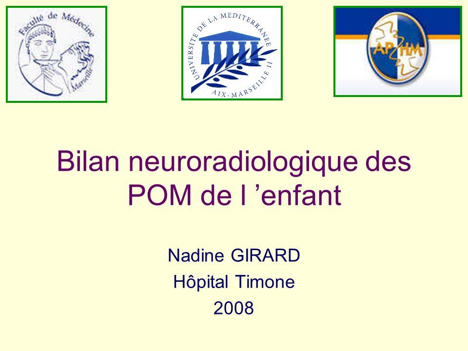 Bilan neuroradiologique des POM de l enfant Nadine GIRARD Hôpital Timone 2008