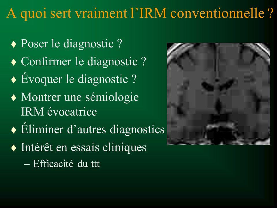 A quoi sert vraiment lIRM conventionnelle ? t Poser le diagnostic ? t Confirmer le diagnostic ? t Évoquer le diagnostic ? t Montrer une sémiologie IRM
