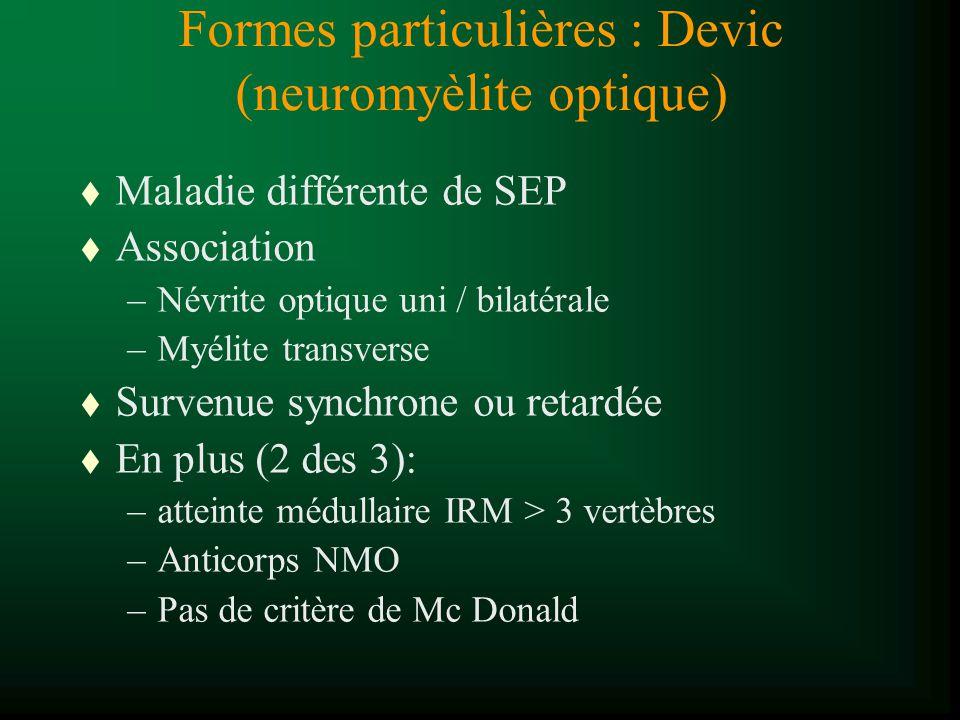 Formes particulières : Devic (neuromyèlite optique) t Maladie différente de SEP t Association –Névrite optique uni / bilatérale –Myélite transverse t