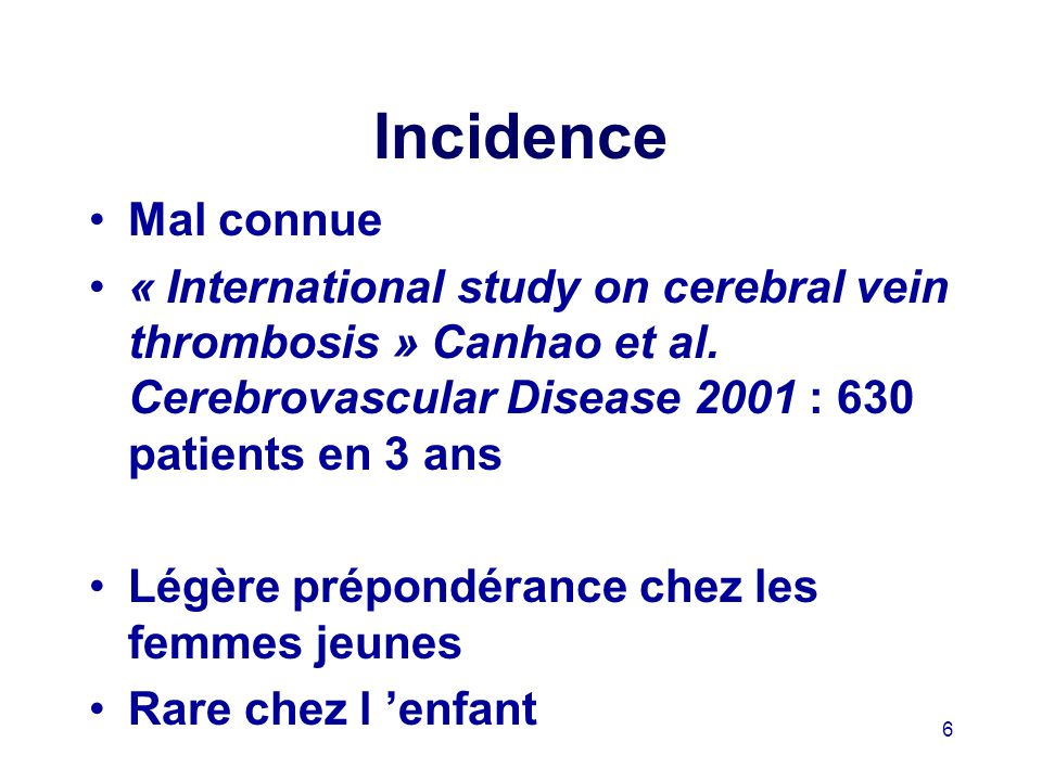 6 Incidence Mal connue « International study on cerebral vein thrombosis » Canhao et al.