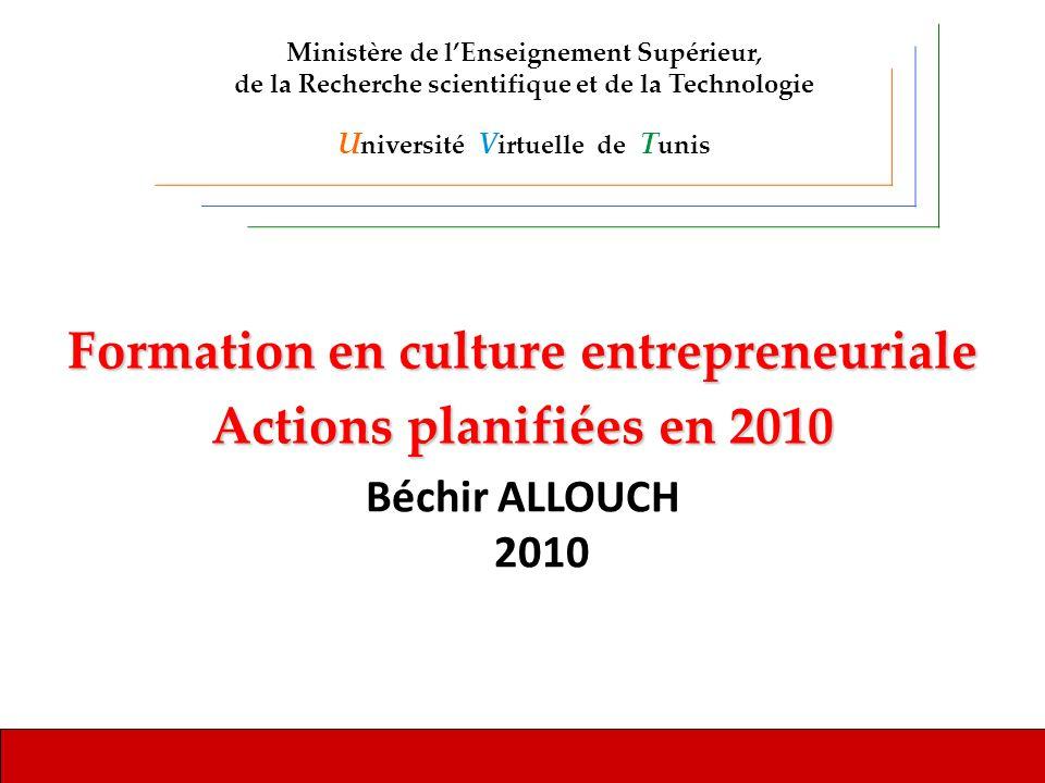 Formation en culture entrepreneuriale Actions planifiées en 2010 Béchir ALLOUCH 2010 Ministère de lEnseignement Supérieur, de la Recherche scientifique et de la Technologie U niversité V irtuelle de T unis