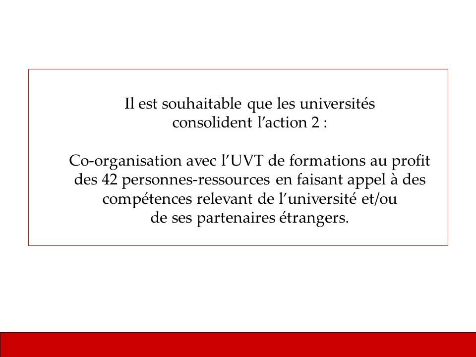 Il est souhaitable que les universités consolident laction 2 : Co-organisation avec lUVT de formations au profit des 42 personnes-ressources en faisant appel à des compétences relevant de luniversité et/ou de ses partenaires étrangers.