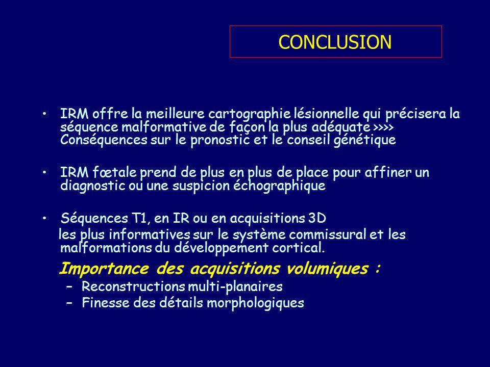 CONCLUSION IRM offre la meilleure cartographie lésionnelle qui précisera la séquence malformative de façon la plus adéquate >>>> Conséquences sur le p