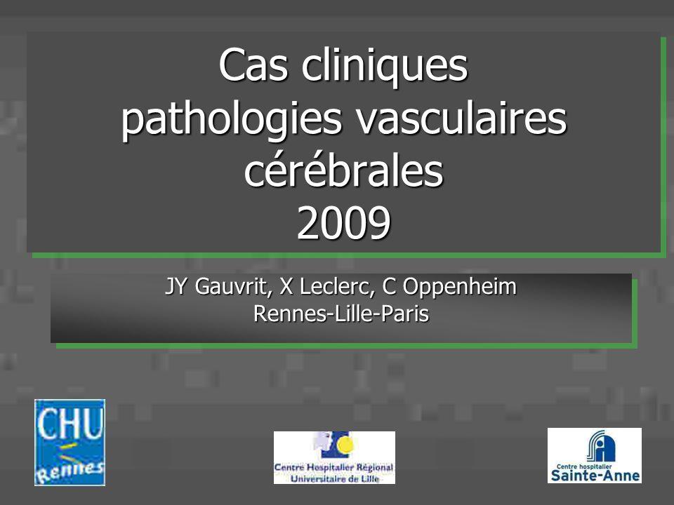 Cas cliniques pathologies vasculaires cérébrales 2009 JY Gauvrit, X Leclerc, C Oppenheim Rennes-Lille-Paris Rennes-Lille-Paris