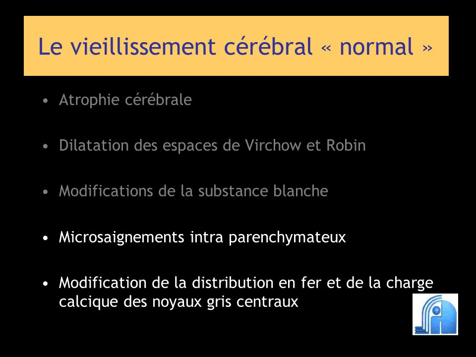 Le vieillissement cérébral « normal » Atrophie cérébrale Dilatation des espaces de Virchow et Robin Modifications de la substance blanche Microsaignements intra parenchymateux Modification de la distribution en fer et de la charge calcique des noyaux gris centraux