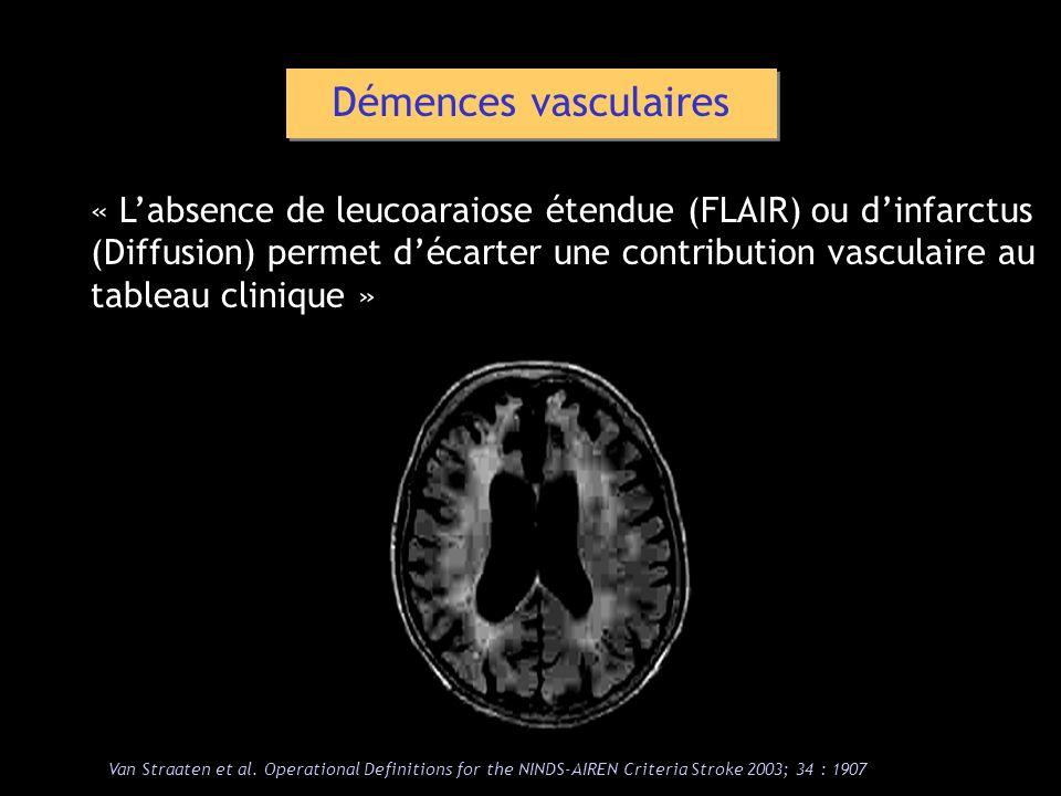 « Labsence de leucoaraiose étendue (FLAIR) ou dinfarctus (Diffusion) permet décarter une contribution vasculaire au tableau clinique » Démences vascul