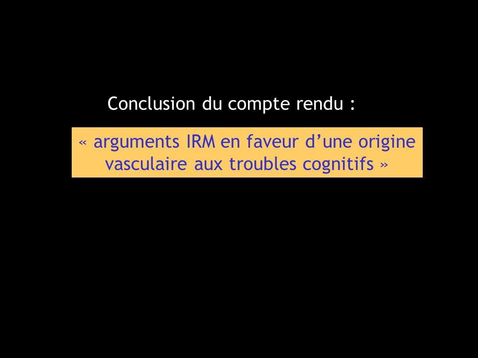 « arguments IRM en faveur dune origine vasculaire aux troubles cognitifs » Conclusion du compte rendu :