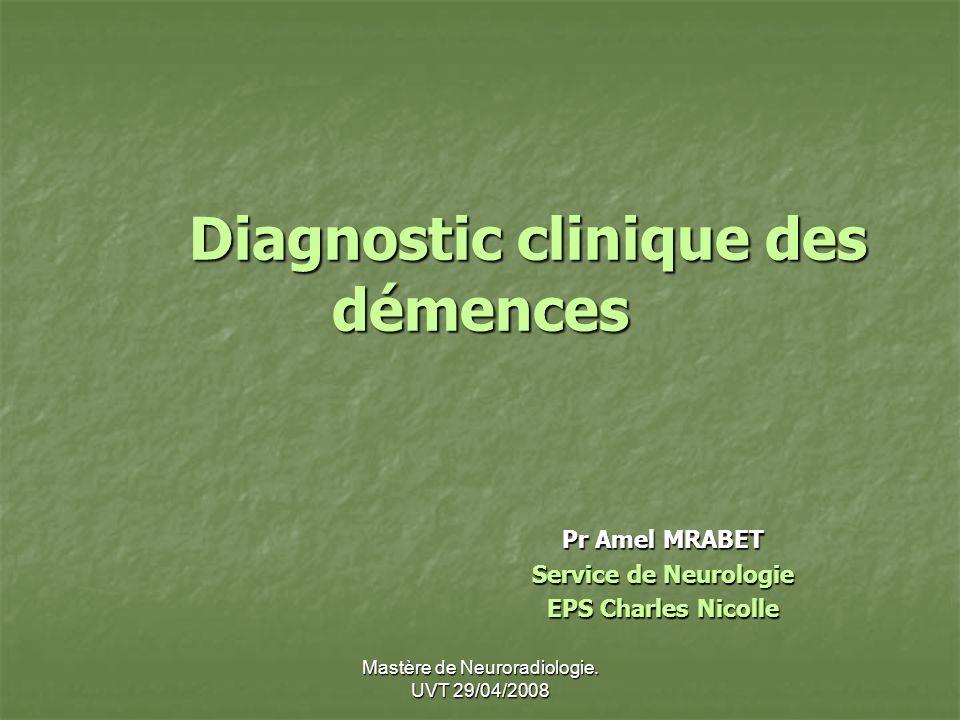 Mastère de Neuroradiologie. UVT 29/04/2008 Diagnostic clinique des démences Pr Amel MRABET Service de Neurologie EPS Charles Nicolle