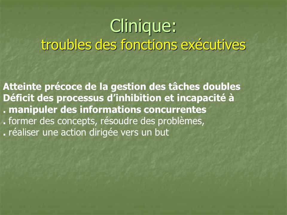 Clinique: troubles des fonctions exécutives Atteinte précoce de la gestion des tâches doubles Déficit des processus dinhibition et incapacité à. manip