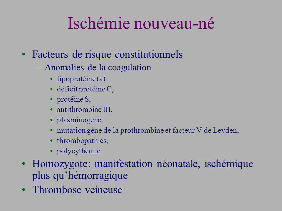 Facteurs de risque constitutionnels –Anomalies de la coagulation lipoprotéine (a) déficit protéine C, protéine S, antithrombine III, plasminogène, mutation gène de la prothrombine et facteur V de Leyden, thrombopathies, polycythémie Homozygote: manifestation néonatale, ischémique plus quhémorragique Thrombose veineuse Ischémie nouveau-né
