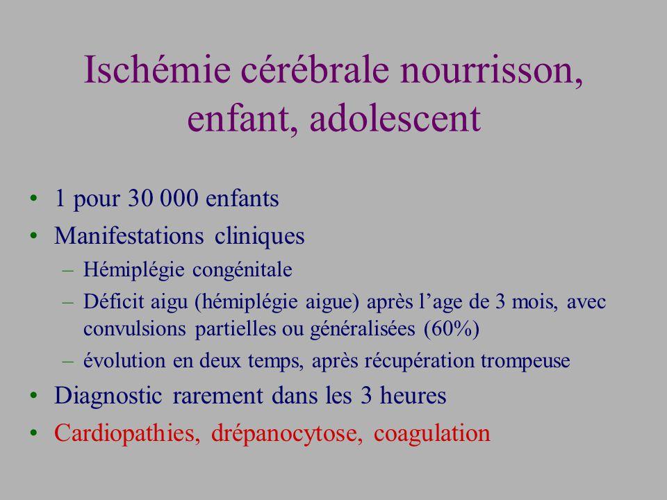 Ischémie cérébrale nourrisson, enfant, adolescent 1 pour 30 000 enfants Manifestations cliniques –Hémiplégie congénitale –Déficit aigu (hémiplégie aigue) après lage de 3 mois, avec convulsions partielles ou généralisées (60%) –évolution en deux temps, après récupération trompeuse Diagnostic rarement dans les 3 heures Cardiopathies, drépanocytose, coagulation