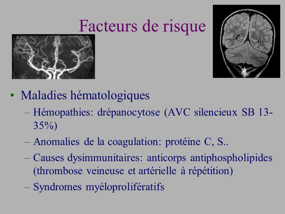 Facteurs de risque Maladies hématologiques –Hémopathies: drépanocytose (AVC silencieux SB 13- 35%) –Anomalies de la coagulation: protéine C, S..
