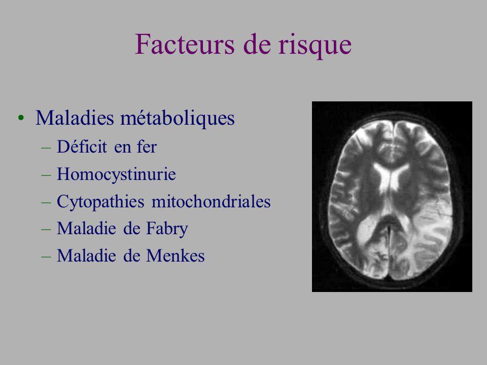 Facteurs de risque Maladies métaboliques –Déficit en fer –Homocystinurie –Cytopathies mitochondriales –Maladie de Fabry –Maladie de Menkes