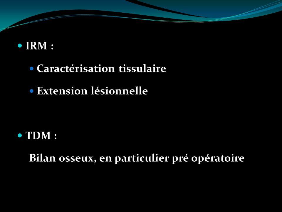 IRM : Caractérisation tissulaire Extension lésionnelle TDM : Bilan osseux, en particulier pré opératoire