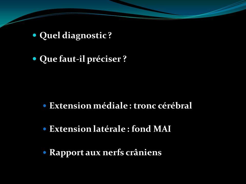 Quel diagnostic ? Que faut-il préciser ? Extension médiale : tronc cérébral Extension latérale : fond MAI Rapport aux nerfs crâniens