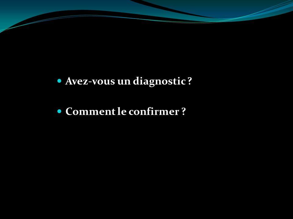 Avez-vous un diagnostic ? Comment le confirmer ?