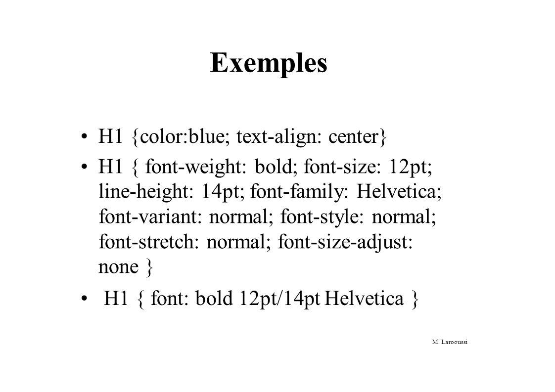 M. Larooussi Exemples H1 {color:blue; text-align: center} H1 { font-weight: bold; font-size: 12pt; line-height: 14pt; font-family: Helvetica; font-var
