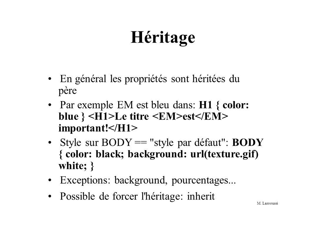 M. Larooussi Héritage En général les propriétés sont héritées du père Par exemple EM est bleu dans: H1 { color: blue } Le titre est important! Style s