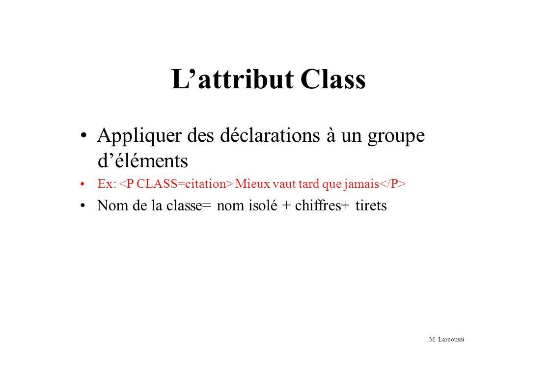 M. Larooussi Lattribut Class Appliquer des déclarations à un groupe déléments Ex: Mieux vaut tard que jamais Nom de la classe= nom isolé + chiffres+ t
