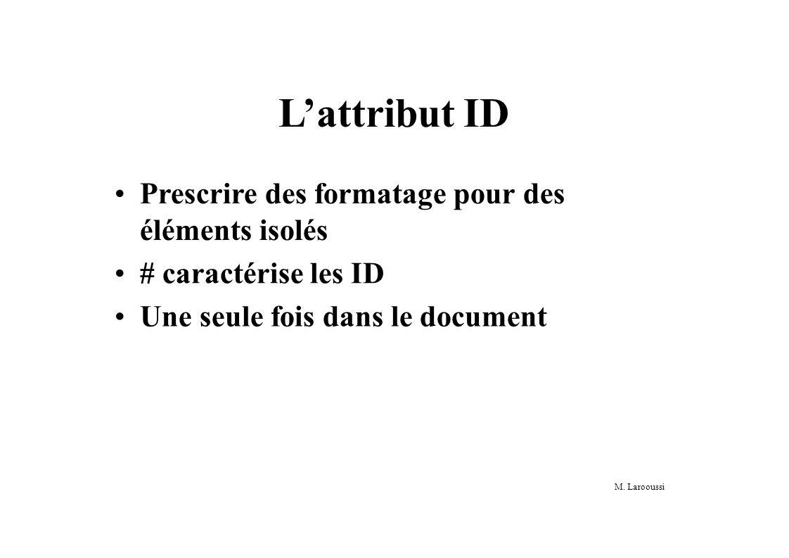 M. Larooussi Lattribut ID Prescrire des formatage pour des éléments isolés # caractérise les ID Une seule fois dans le document