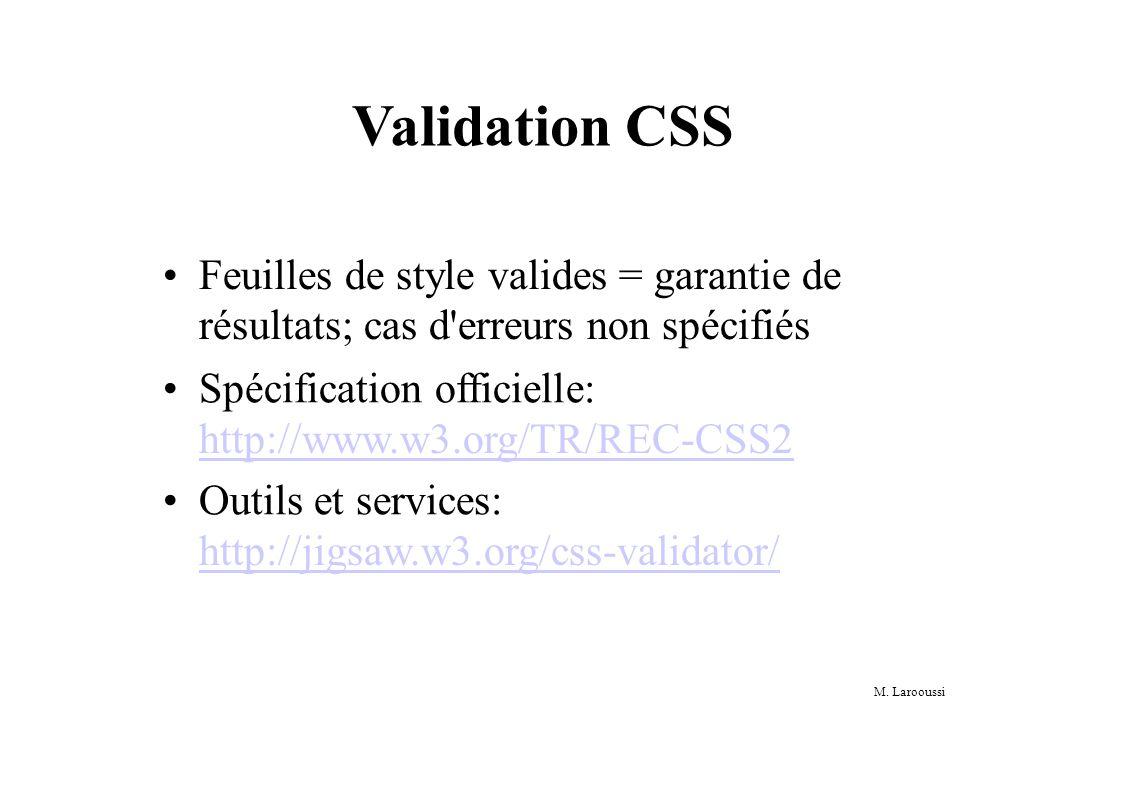 M. Larooussi Validation CSS Feuilles de style valides = garantie de résultats; cas d'erreurs non spécifiés Spécification officielle: http://www.w3.org