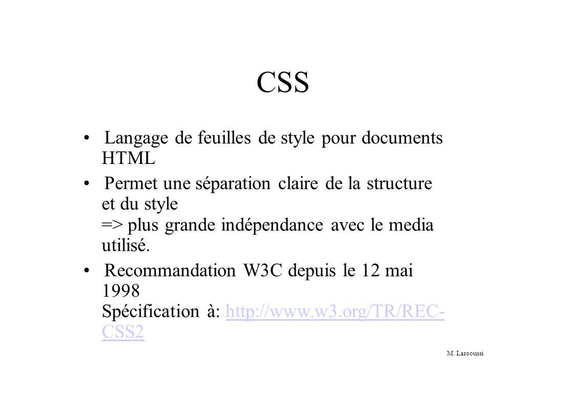 M. Larooussi CSS Langage de feuilles de style pour documents HTML Permet une séparation claire de la structure et du style => plus grande indépendance