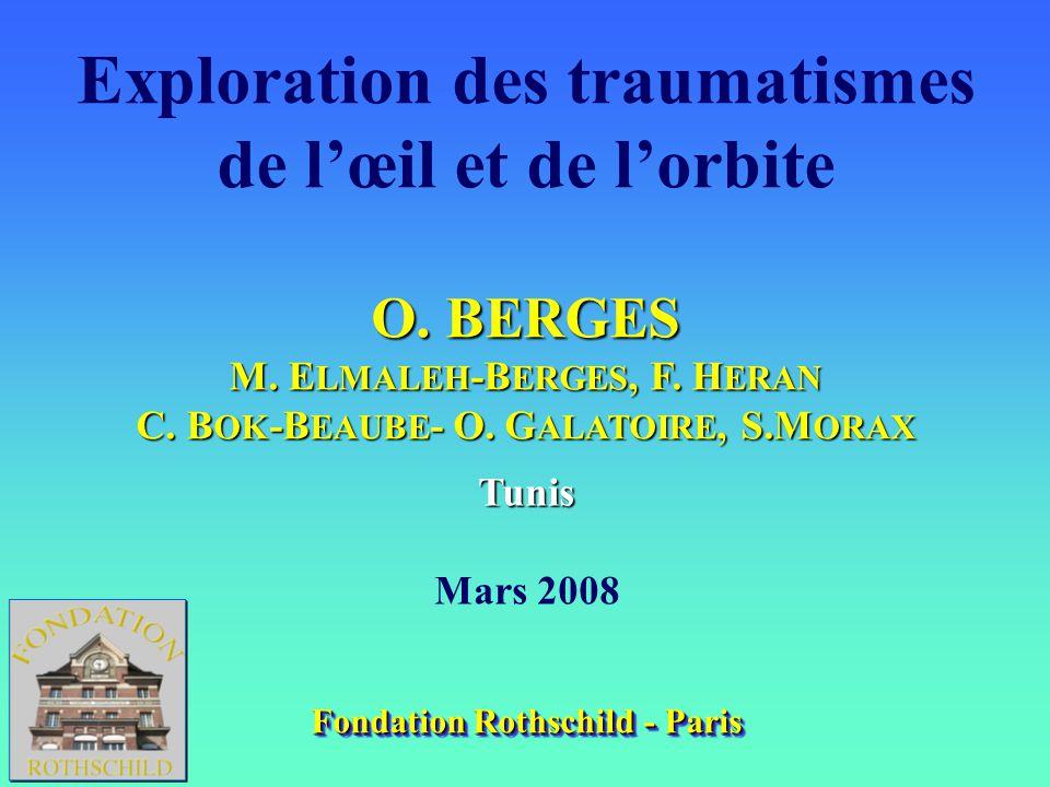 Exploration des traumatismes de lœil et de lorbite O. BERGES M. E LMALEH -B ERGES, F. H ERAN C. B OK -B EAUBE - O. G ALATOIRE, S.M ORAX Tunis Mars 200