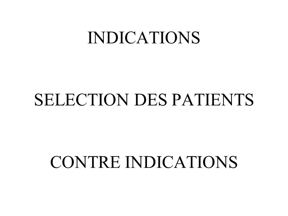 INDICATIONS SELECTION DES PATIENTS CONTRE INDICATIONS