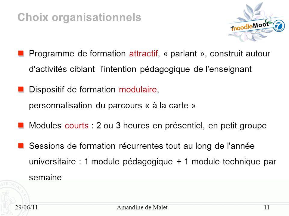 29/06/11Amandine de Malet11 Choix organisationnels Programme de formation attractif, « parlant », construit autour d'activités ciblant l'intention péd