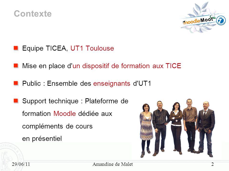 29/06/11Amandine de Malet2 Contexte Equipe TICEA, UT1 Toulouse Mise en place d'un dispositif de formation aux TICE Public : Ensemble des enseignants d