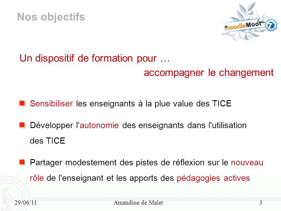 29/06/11Amandine de Malet3 Nos objectifs Un dispositif de formation pour … accompagner le changement Sensibiliser les enseignants à la plue value des