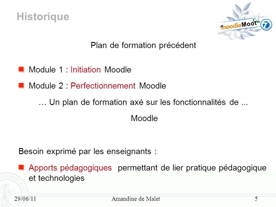 29/06/11Amandine de Malet5 Historique Plan de formation précédent Module 1 : Initiation Moodle Module 2 : Perfectionnement Moodle … Un plan de formati