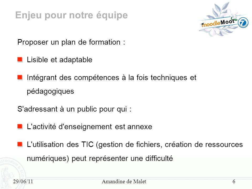 29/06/11Amandine de Malet6 Enjeu pour notre équipe Proposer un plan de formation : Lisible et adaptable Intégrant des compétences à la fois techniques
