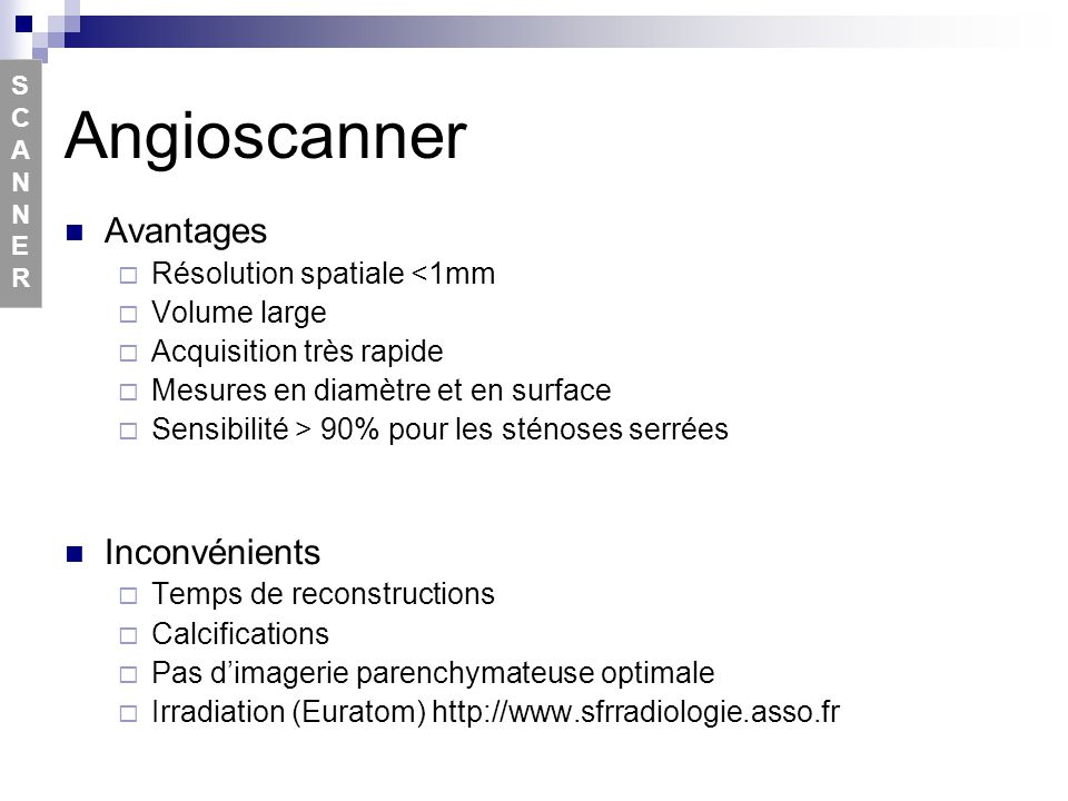 Angioscanner Avantages Résolution spatiale <1mm Volume large Acquisition très rapide Mesures en diamètre et en surface Sensibilité > 90% pour les sténoses serrées Inconvénients Temps de reconstructions Calcifications Pas dimagerie parenchymateuse optimale Irradiation (Euratom) http://www.sfrradiologie.asso.fr SCANNERSCANNER
