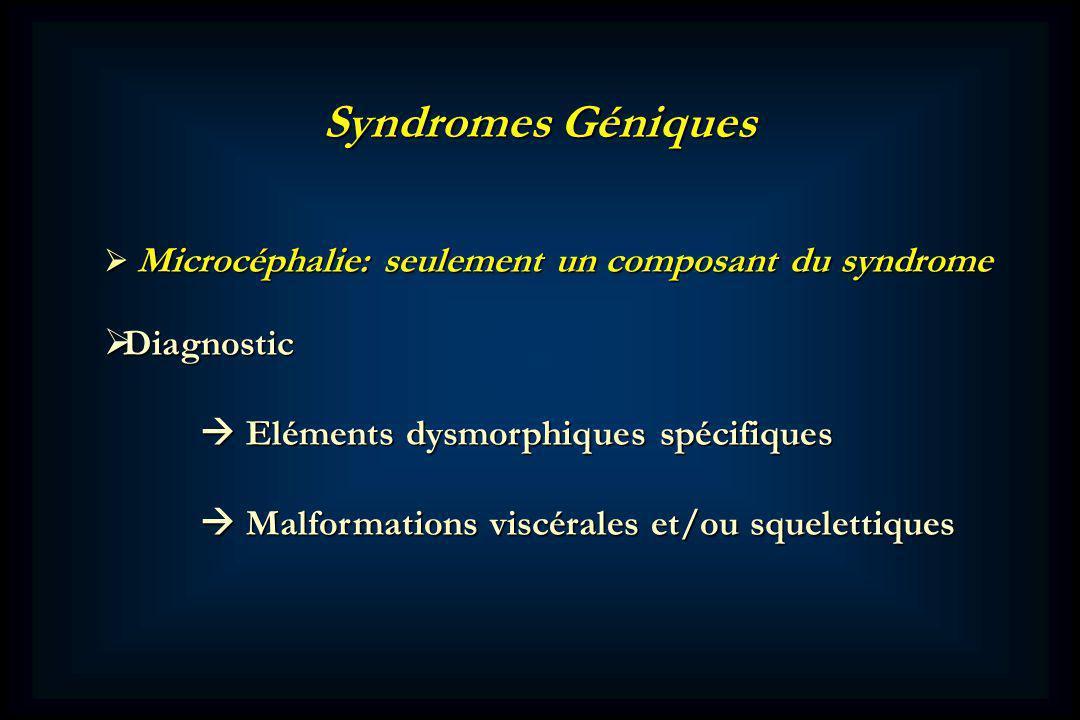 Microcéphalie: seulement un composant du syndrome Microcéphalie: seulement un composant du syndrome Diagnostic Diagnostic Eléments dysmorphiques spécifiques Eléments dysmorphiques spécifiques Malformations viscérales et/ou squelettiques Malformations viscérales et/ou squelettiques Syndromes Géniques
