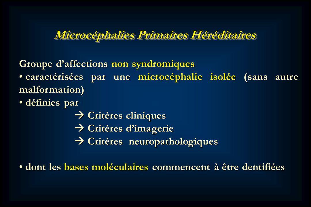 Microcéphalies Primaires Héréditaires Groupe daffections non syndromiques caractérisées par une microcéphalie isolée (sans autre malformation) caractérisées par une microcéphalie isolée (sans autre malformation) définies par définies par Critères cliniques Critères cliniques Critères dimagerie Critères dimagerie Critères neuropathologiques Critères neuropathologiques dont les bases moléculaires commencent à être dentifiées dont les bases moléculaires commencent à être dentifiées
