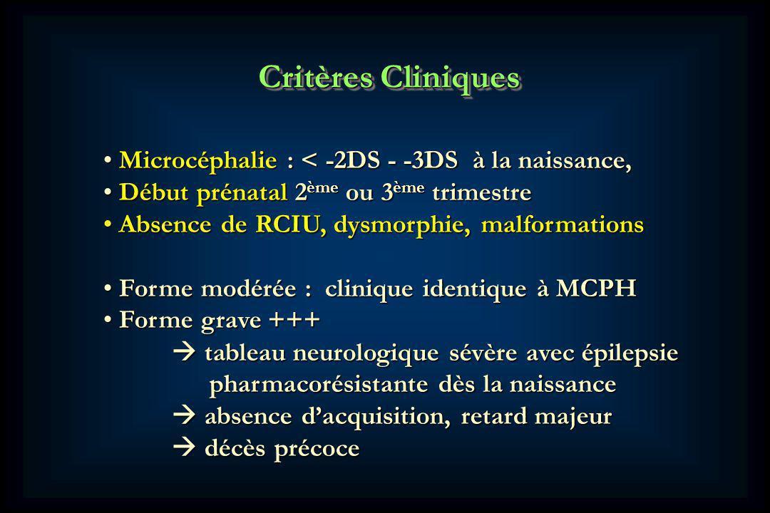 Critères Cliniques Microcéphalie : < -2DS - -3DS à la naissance, Microcéphalie : < -2DS - -3DS à la naissance, Début prénatal 2 ème ou 3 ème trimestre Début prénatal 2 ème ou 3 ème trimestre Absence de RCIU, dysmorphie, malformations Absence de RCIU, dysmorphie, malformations Forme modérée : clinique identique à MCPH Forme modérée : clinique identique à MCPH Forme grave +++ Forme grave +++ tableau neurologique sévère avec épilepsie tableau neurologique sévère avec épilepsie pharmacorésistante dès la naissance pharmacorésistante dès la naissance absence dacquisition, retard majeur absence dacquisition, retard majeur décès précoce décès précoce