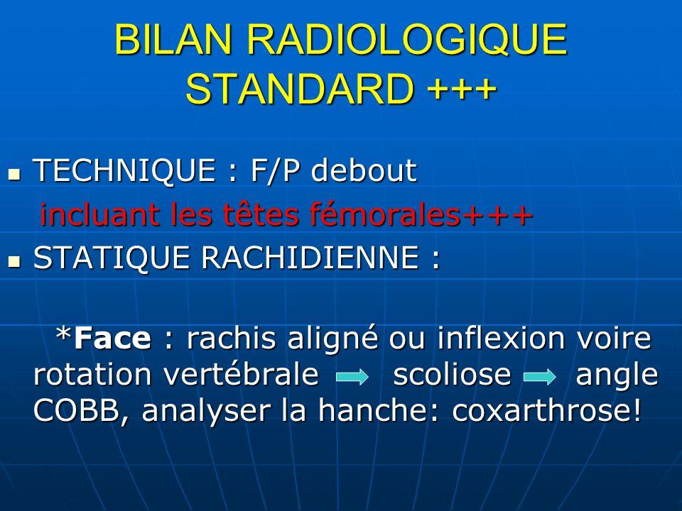 BILAN RADIOLOGIQUE STANDARD +++ TECHNIQUE : F/P debout TECHNIQUE : F/P debout incluant les têtes fémorales+++ incluant les têtes fémorales+++ STATIQUE RACHIDIENNE : STATIQUE RACHIDIENNE : *Face : rachis aligné ou inflexion voire rotation vertébrale scoliose angle COBB, analyser la hanche: coxarthrose.