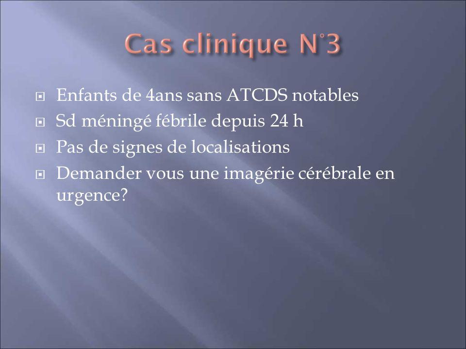 Enfants de 4ans sans ATCDS notables Sd méningé fébrile depuis 24 h Pas de signes de localisations Demander vous une imagérie cérébrale en urgence?