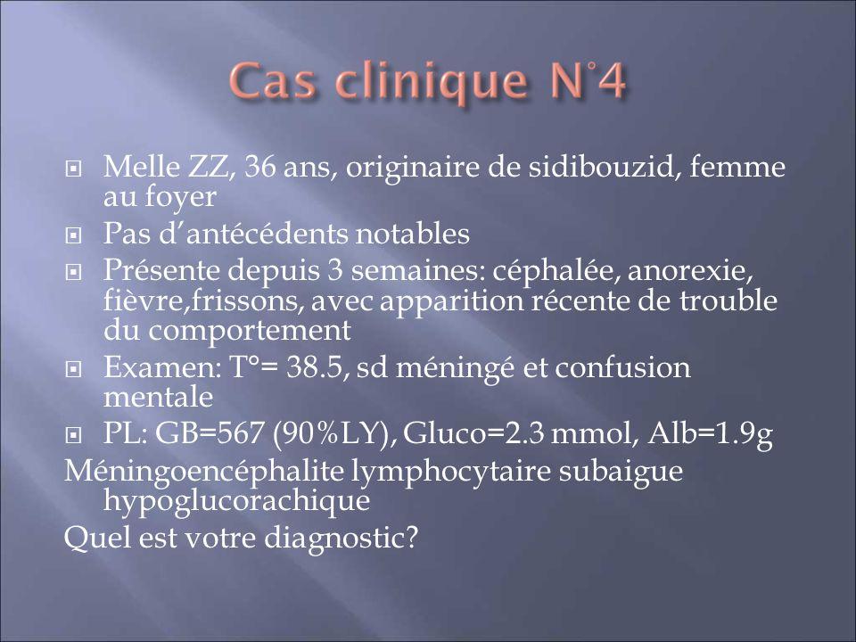 Melle ZZ, 36 ans, originaire de sidibouzid, femme au foyer Pas dantécédents notables Présente depuis 3 semaines: céphalée, anorexie, fièvre,frissons, avec apparition récente de trouble du comportement Examen: T°= 38.5, sd méningé et confusion mentale PL: GB=567 (90%LY), Gluco=2.3 mmol, Alb=1.9g Méningoencéphalite lymphocytaire subaigue hypoglucorachique Quel est votre diagnostic?
