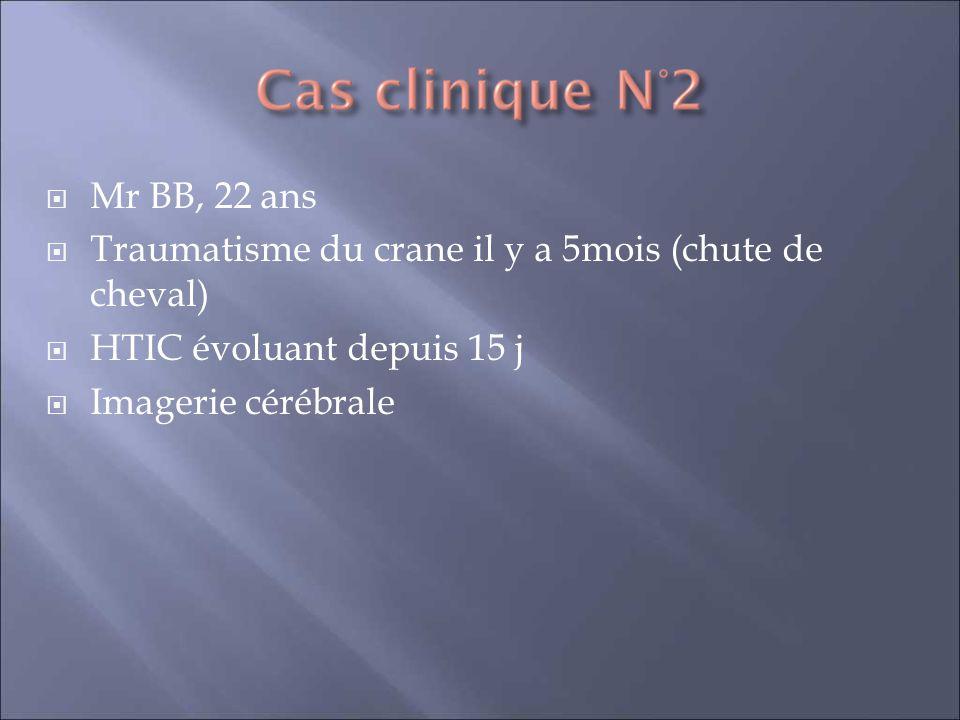 Mr BB, 22 ans Traumatisme du crane il y a 5mois (chute de cheval) HTIC évoluant depuis 15 j Imagerie cérébrale