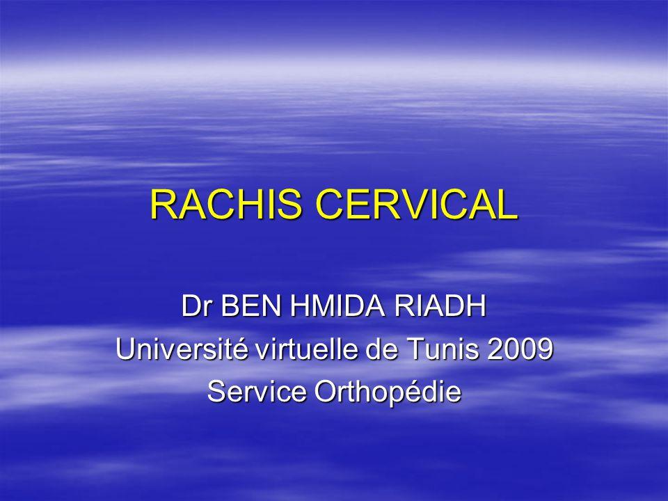 RACHIS CERVICAL Dr BEN HMIDA RIADH Université virtuelle de Tunis 2009 Service Orthopédie